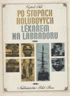 Po stopách Holubových - Lékařem na Labradoru - Kniha o dobrodružném putování českého ...