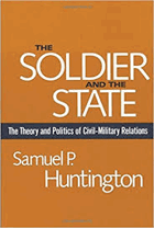 The Soldier and the state - the theory and politics of civil-military relations