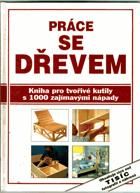 Práce se dřevem - kniha pro tvořivé kutily s 1000 zajímavými nápady
